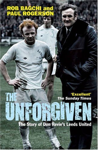 The Unforgiven: The Story of Don Revie's Leeds United by Rob Bagchi (16-Apr-2009) Paperback
