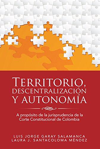 Territorio, Descentralización Y Autonomía: A Propósito De La Jurisprudencia De La Corte Constitucional De Colombia por Luis Jorge Garay Salamanca