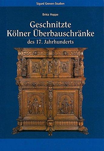 Geschnitzte Kölner Überbauschränke des 17. Jahrhunderts (Sigurd Greven-Studien, Band 1) -
