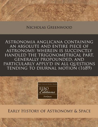 Astronomia anglicana containing an absolute and entire piece of astronomy: wherein is succinctly handled the trigonometrical part, generally ... questions tending to diurnal motion (1689) by Nicholas Greenwood (2011-01-03)