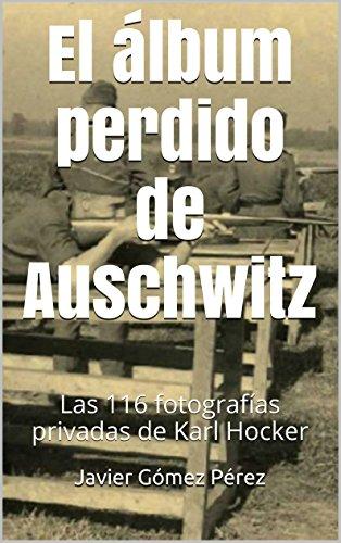 El álbum perdido de Auschwitz: Las 116 fotografías privadas de Karl Hocker por Javier Gómez Pérez