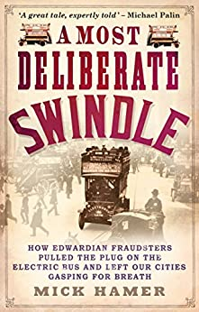 A Most Deliberate Swindle: How Edwardian Fraudsters Pulled the Plug on the Electric Bus and Left Our Cities Gasping for Breath by [Hamer, Mick]