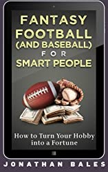 Fantasy Football (and Baseball) for Smart People: How to Turn Your Hobby into a Fortune by Jonathan Bales (2013-12-05)