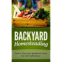 BACKYARD HOMESTEADING: HOW TO USE YOUR BACKYARD SPACE FOR SELF-SUFFICIENCY (Homesteader, Mini Farming Book 1) (English Edition)