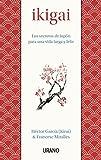 Ikigai: Los Secretos De Japon Para Una Vida Larga Y Feliz