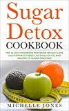 Sugar Detox Cookbook: The 21 Day Cookbook for Rapid Weight Loss, Unstoppable Energy, Intense Focus, and an End to Sugar Cravings – Over 45 Recipes