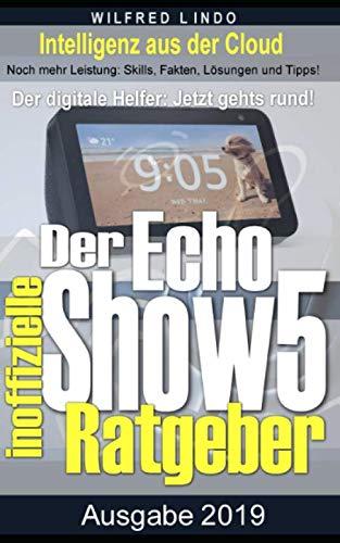 Echo Show 5 - der inoffizielle Ratgeber: Noch mehr Leistung: Skills, Fakten, Lösungen und Tipps - Intelligenz aus der Cloud