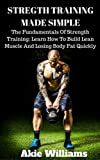 Strength Training: Strength Training Made Simple: The Fundamentals Of Strength Training: Learn How To Build Lean Muscle And Losing Body Fat Quickly (Lose ... Healthy Now,  Health Fitness, Weight Loss )