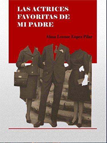 LAS ACTRICES FAVORITAS DE MI PADRE por Alma Leonor  López Pilar