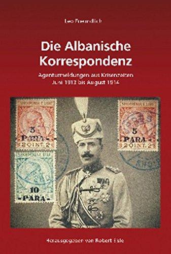 Leo Freundlich: Die Albanische Korrespondenz: Agenturmeldungen aus Krisenzeiten (Juni 1913 bis August 1914) (Südosteuropäische Arbeiten, Band 144)