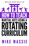 How To Teach Martial Arts Using A Rotating Curriculum: The Key to Teaching Large Classes and Multiple Ranks in Your Karate School (Martial Arts Business Success Steps Book 4)