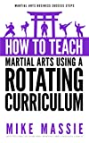How To Teach Martial Arts Using A Rotating Curriculum: The Key to Teaching Large Classes and Multiple Ranks in Your Karate School (Martial Arts Business Success Steps Book 5) (English Edition)