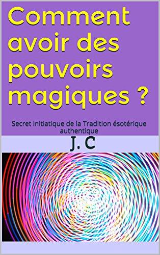 Comment avoir des pouvoirs magiques ?: Secret initiatique de la Tradition ésotérique authentique par J. C
