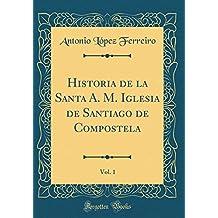 Historia de la Santa A. M. Iglesia de Santiago de Compostela, Vol. 1 (Classic Reprint)