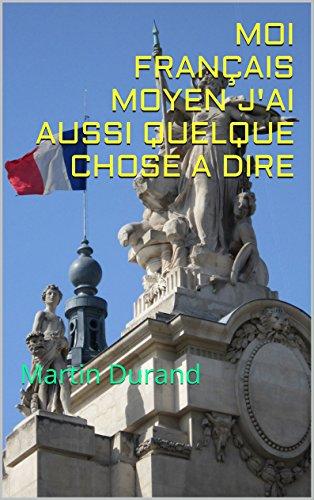 Livre MOI FRANÇAIS MOYEN J'AI AUSSI QUELQUE CHOSE A DIRE pdf ebook
