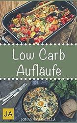 Low Carb Aufläufe: 30 leckere, schnelle und einfache Rezepte die Ihnen dabei helfen die nervenden Kilos loszuwerden! Mit kohlenhydratfreien Aufläufen und Gratains schnell und einfach abnehmen!