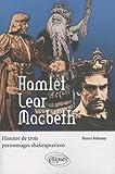 Hamlet Lear Macbeth : Histoire de trois personnages shakespeariens