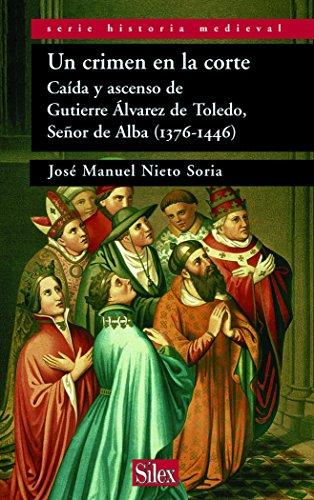 Un crimen en la corte: Caida y ascenso de Gutiérre Álvarez de Toledo Señor de Alba (Serie historia Medieval) por José Manuel Nieto Soria