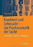 Krankheit und Sehnsucht - Zur Psychosomatik der Sucht: Hintergründe - Symptome - Heilungswege