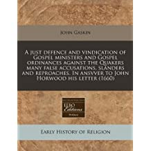A just defence and vindication of Gospel ministers and Gospel ordinances against the Quakers many false accusations, slanders and reproaches. In ansvver to John Horwood his letter (1660) by John Gaskin (2010-12-13)