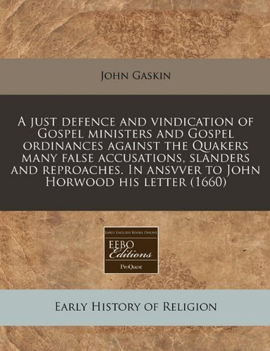 A just defence and vindication of Gospel ministers and Gospel ordinances against the Quakers many false accusations, slanders and reproaches. In ansvver to John Horwood his letter (1660) by John Gaskin (2010-12-13) par John Gaskin
