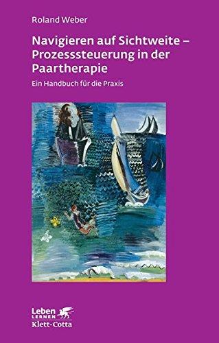 Navigieren auf Sichtweite - Prozesssteuerung in der Paartherapie: Ein Handbuch für die Praxis (Leben lernen)