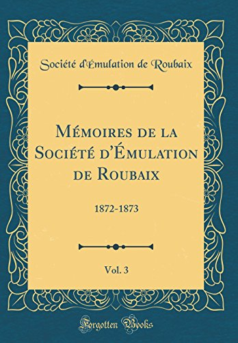 Mémoires de la Société d'Émulation de Roubaix, Vol. 3: 1872-1873 (Classic Reprint)
