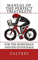 Manual of the perfect triathlete: For the sportsman and his entourage