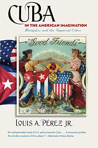 Cuba in the American Imagination: Metaphor and the Imperial Ethos -