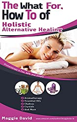 THE WHAT FOR, HOW TO OF HOLISTIC ALTERNATIVE HEALING (English Edition)