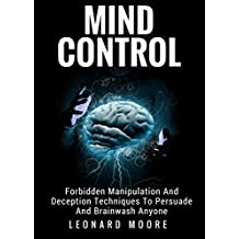 Mind Control: Forbidden Manipulation And Deception Techniques To Persuade And Brainwash Anyone (English Edition)