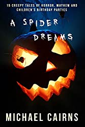 A Spider Dreams: 15 Creepy Short Stories of Horror, Mayhem and Children's Birthday Parties