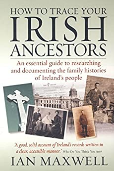 How to Trace Your Irish Ancestors 2nd Edition: An essential guide to researching and documenting the family histories of Ireland's people by [Maxwell, Ian]