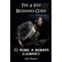 The 8 Step Beginner`s Guide To Being A Kick Ass Guitarist (Acoustic Guitar Masterclass Book)