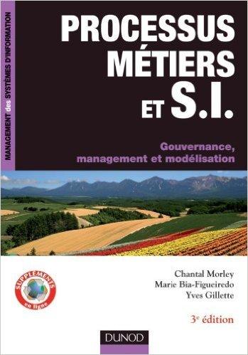 Processus mtiers et S.I. - Gouvernance, management, modlisation - 3e dition de Yves Gillette ,Chantal Morley,Marie Bia-Figueiredo ( 6 juillet 2011 )