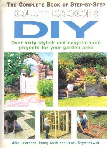 The Complete Book of Step-By-Step Outdoor Diy: Over Sixty Stylish and Easy-To-Build Projects for Your