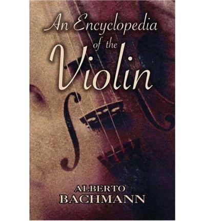 [(Alberto Bachmann: An Encyclopedia of the Violin )] [Author: Alberto Bachmann] [Jan-2009]