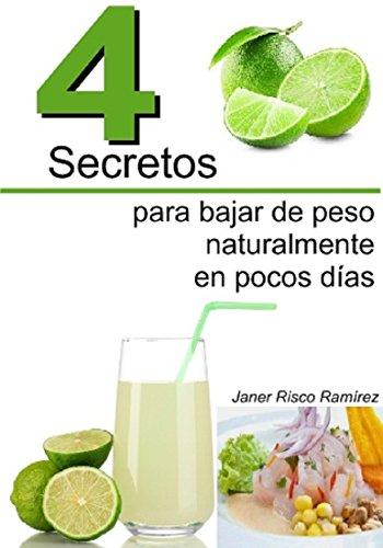 4 Secretos para Bajar de Peso Naturalmente en pocos días.: Bajar esos kilitos demas ya! por Janer Risco Ramírez