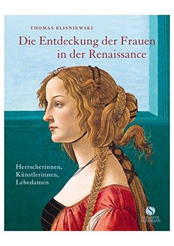 Die Entdeckung der Frauen in der Renaissance: Herrscherinnen, Künstlerinnen, Lebedamen