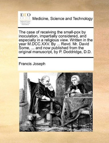 The case of receiving the small-pox by inoculation, impartially considered, and especially in a religious view. Written in the year M.DCC.XXV. By ... ... original manuscript, by P. Doddridge, D.D. by Francis Joseph (2010-05-26)