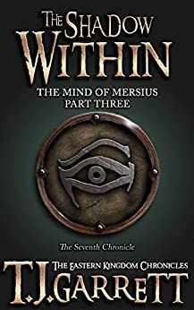 The Shadow Within: (The Mind of Mersius: Part Three) (The Eastern Kingdom Chronicles Book 7) by [Garrett, T.J.]