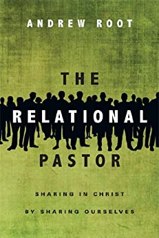 The Relational Pastor: Sharing in Christ by Sharing Ourselves by [Root, Andrew]