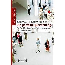 Die perfekte Ausstellung: Ein Praxisleitfaden zum Projektmanagement von Ausstellungen (Schriften zum Kultur- und Museumsmanagement)