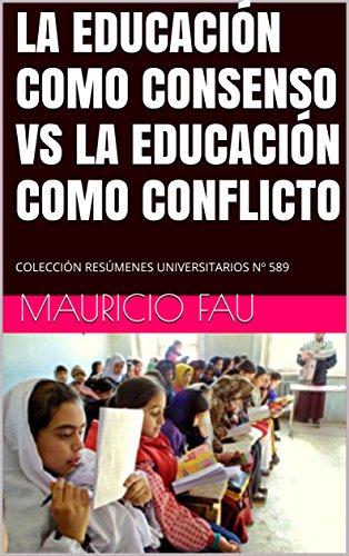 LA EDUCACIÓN COMO CONSENSO VS LA EDUCACIÓN COMO CONFLICTO: COLECCIÓN RESÚMENES UNIVERSITARIOS Nº 589 por Mauricio Fau