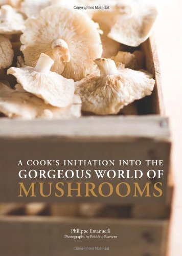 A Cook's Initiation into the Gorgeous World of Mushrooms by Philippe Emanuelli (2013-08-20)