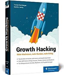 Growth Hacking: Mehr Wachstum, mehr Kunden, mehr Erfolg. Der Praxisratgeber für Durchstarter im Online-Marketing!