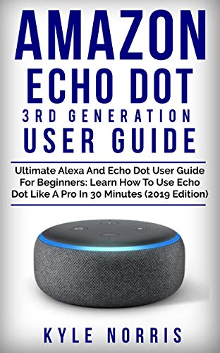 AMAZON ECHO DOT 3RD GENERATION USER GUIDE: Ultimate Alexa and Echo Dot User Guide For Beginners: Learn How To Use Echo Dot Like A Pro In 30 Minutes (2019 Edition) (English Edition)