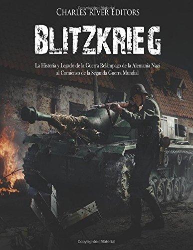 Blitzkrieg: La Historia y Legado de la Guerra Relámpago de la Alemania Nazi al Comienzo de la Segunda Guerra Mundial