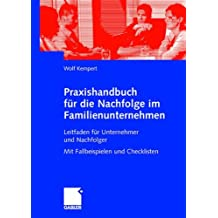 Praxishandbuch für die Nachfolge im Familienunternehmen: Leitfaden für Unternehmer und Nachfolger Mit Fallbeispielen und Checklisten