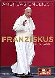 Franziskus: Ein Lebensbild: Andreas Englisch